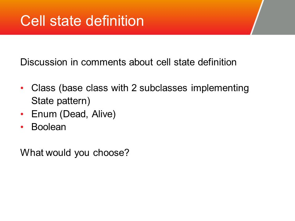 Cell state definition Discussion in comments about cell state definition Class (base class with 2 subclasses implementing State pattern) Enum (Dead, Alive) Boolean What would you choose?