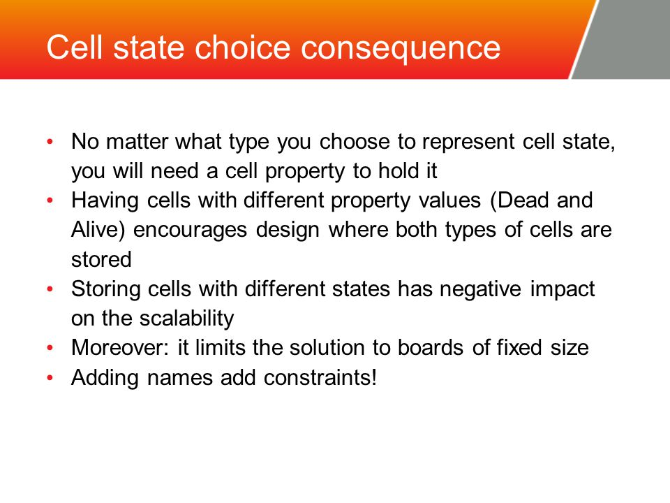Cell state choice consequence No matter what type you choose to represent cell state, you will need a cell property to hold it Having cells with different property values (Dead and Alive) encourages design where both types of cells are stored Storing cells with different states has negative impact on the scalability Moreover: it limits the solution to boards of fixed size Adding names add constraints!