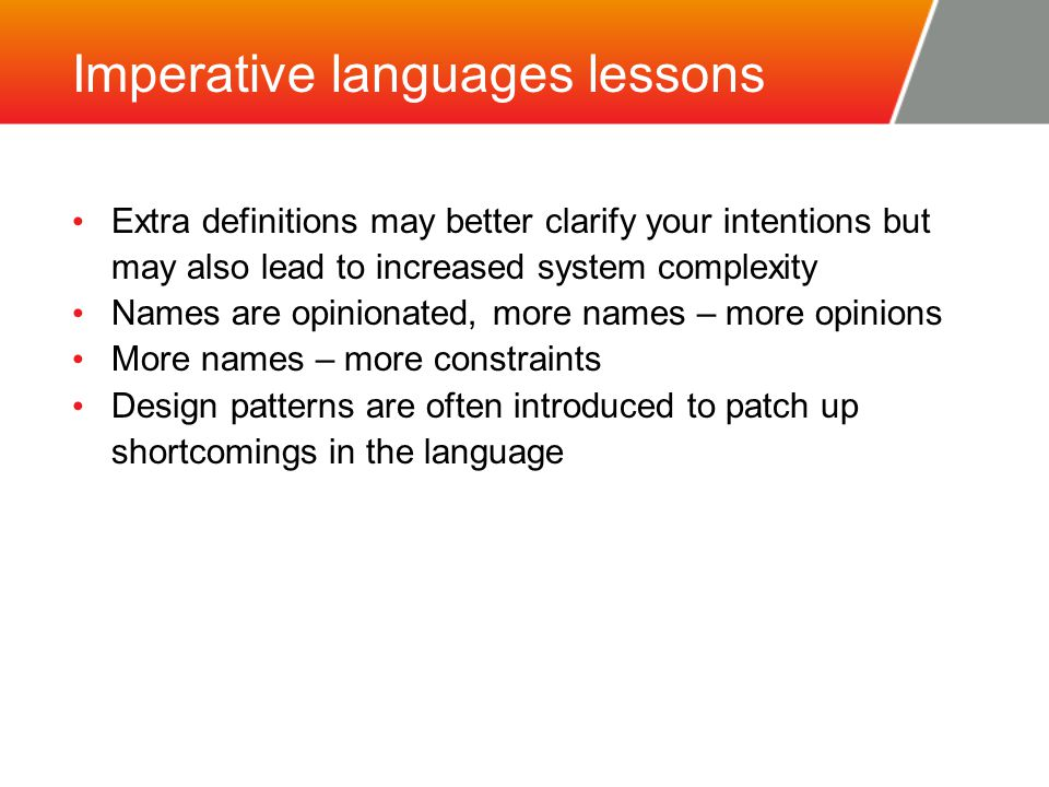 Imperative languages lessons Extra definitions may better clarify your intentions but may also lead to increased system complexity Names are opinionated, more names – more opinions More names – more constraints Design patterns are often introduced to patch up shortcomings in the language