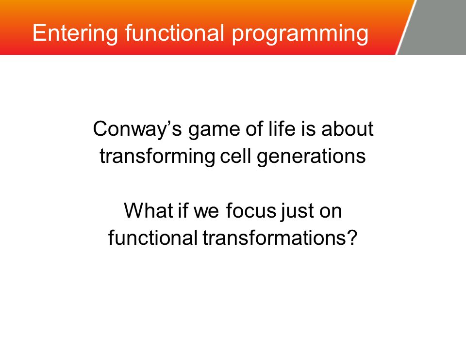 Entering functional programming Conway's game of life is about transforming cell generations What if we focus just on functional transformations