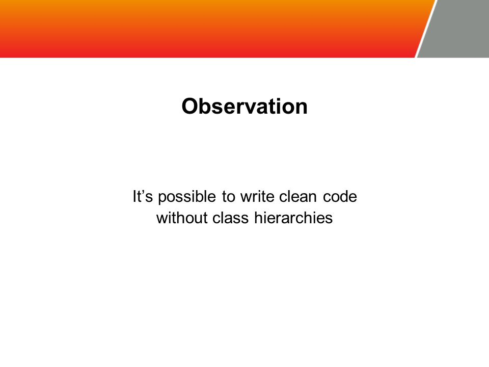 Observation It's possible to write clean code without class hierarchies