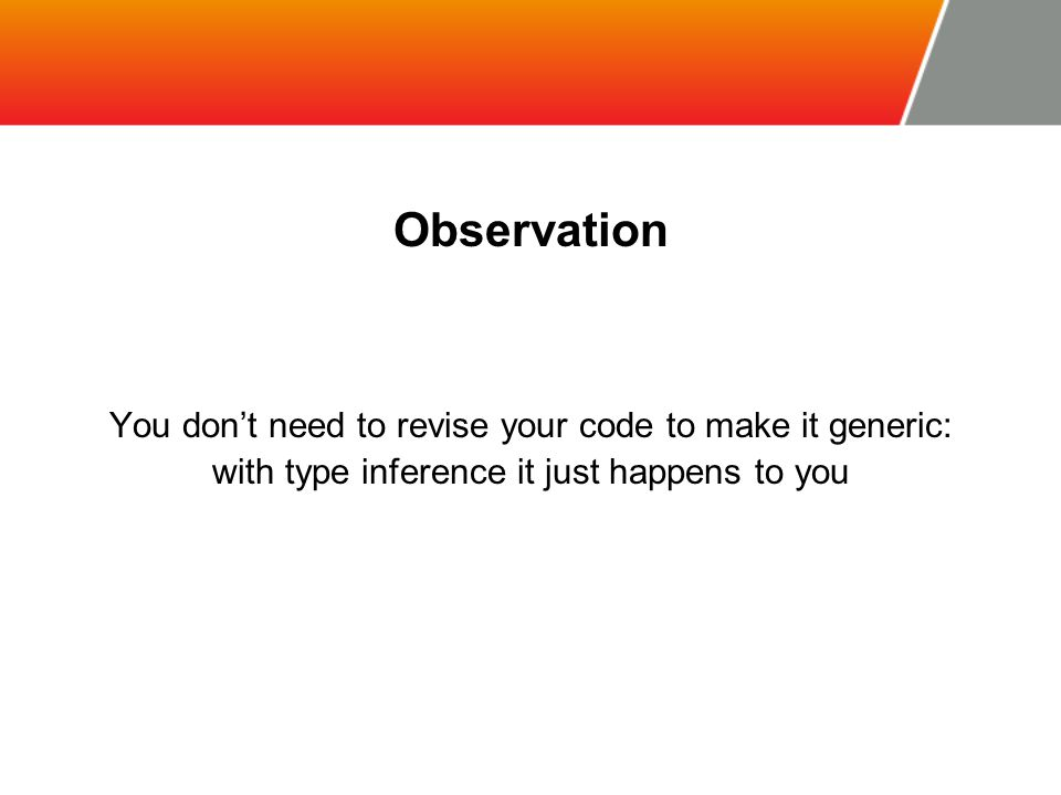 Observation You don't need to revise your code to make it generic: with type inference it just happens to you