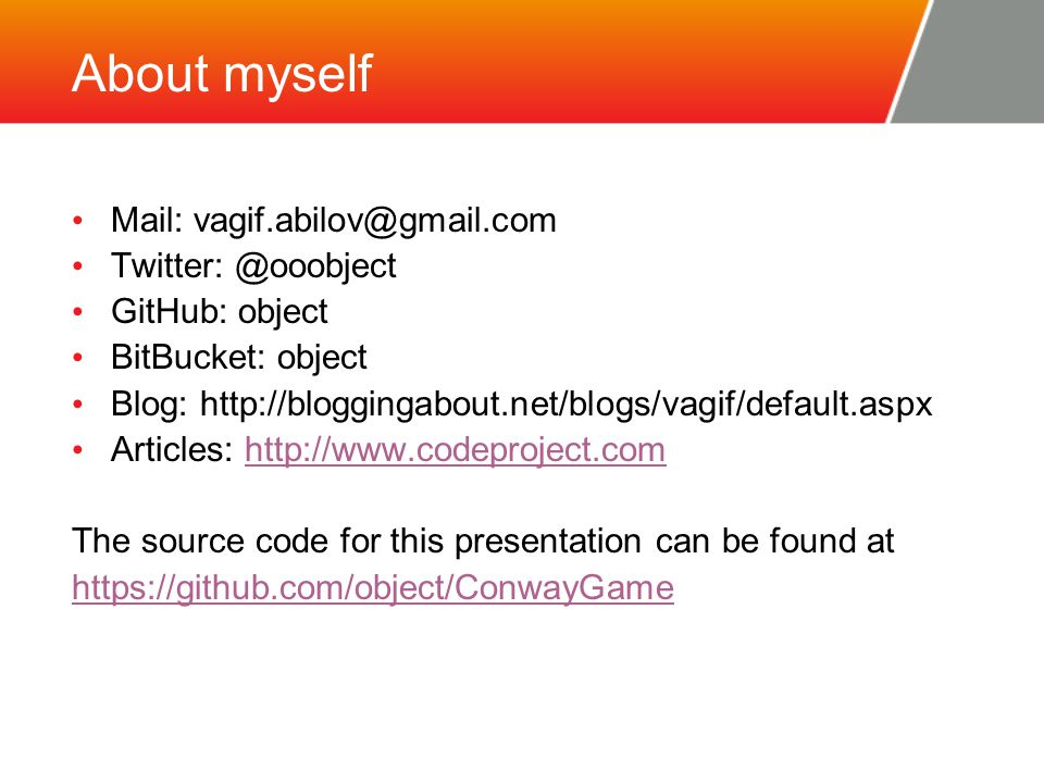 About myself Mail: vagif.abilov@gmail.com Twitter: @ooobject GitHub: object BitBucket: object Blog: http://bloggingabout.net/blogs/vagif/default.aspx Articles: http://www.codeproject.comhttp://www.codeproject.com The source code for this presentation can be found at https://github.com/object/ConwayGame https://github.com/object/ConwayGame