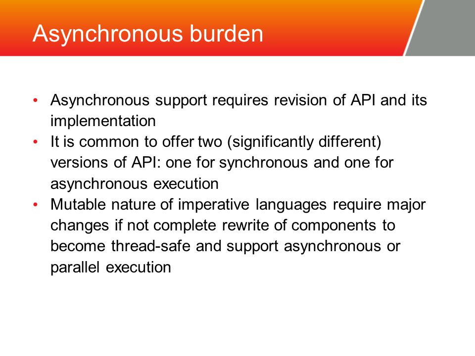 Asynchronous burden Asynchronous support requires revision of API and its implementation It is common to offer two (significantly different) versions of API: one for synchronous and one for asynchronous execution Mutable nature of imperative languages require major changes if not complete rewrite of components to become thread-safe and support asynchronous or parallel execution