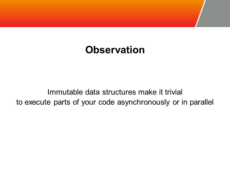 Observation Immutable data structures make it trivial to execute parts of your code asynchronously or in parallel