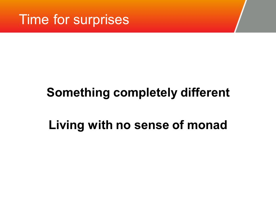 Time for surprises Something completely different Living with no sense of monad