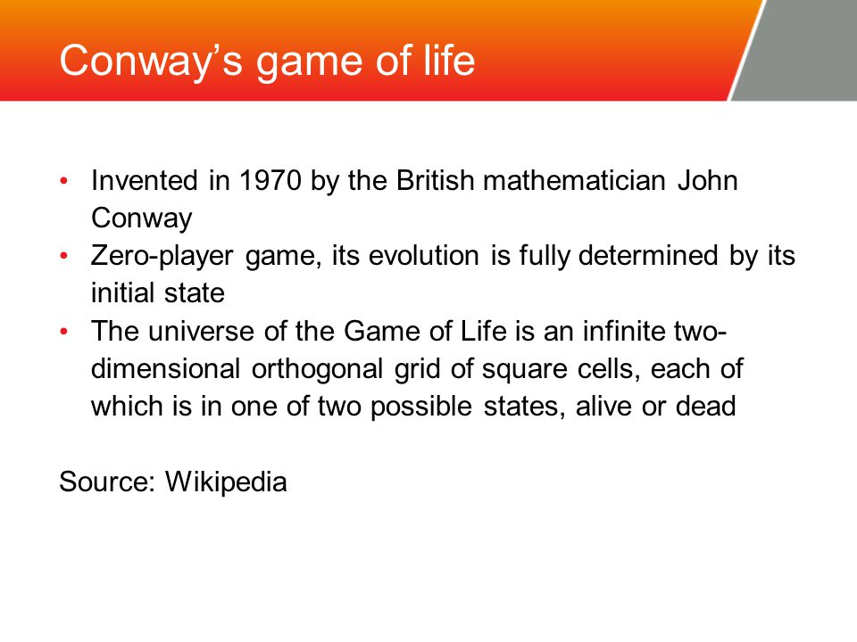 Conway's game of life Invented in 1970 by the British mathematician John Conway Zero-player game, its evolution is fully determined by its initial state The universe of the Game of Life is an infinite two- dimensional orthogonal grid of square cells, each of which is in one of two possible states, alive or dead Source: Wikipedia