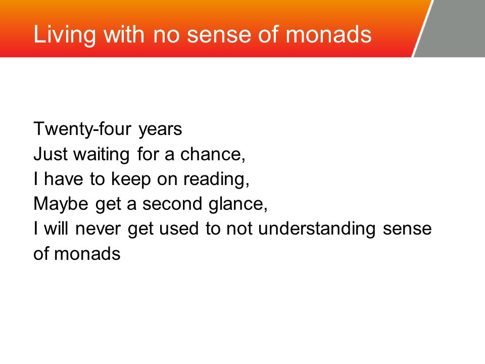 Living with no sense of monads Twenty-four years Just waiting for a chance, I have to keep on reading, Maybe get a second glance, I will never get used to not understanding sense of monads