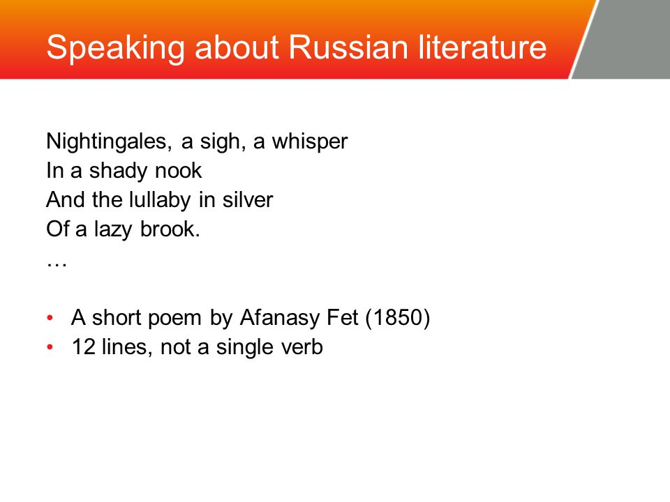 Speaking about Russian literature Nightingales, a sigh, a whisper In a shady nook And the lullaby in silver Of a lazy brook.
