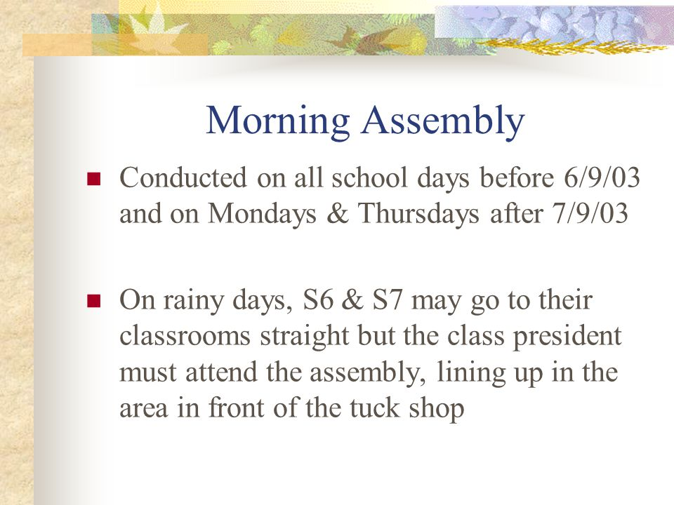 Morning Assembly Conducted on all school days before 6/9/03 and on Mondays & Thursdays after 7/9/03 On rainy days, S6 & S7 may go to their classrooms straight but the class president must attend the assembly, lining up in the area in front of the tuck shop
