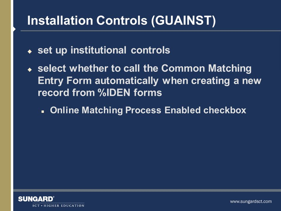 Installation Controls (GUAINST) u set up institutional controls u select whether to call the Common Matching Entry Form automatically when creating a new record from %IDEN forms n Online Matching Process Enabled checkbox