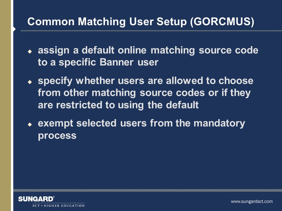 Common Matching User Setup (GORCMUS) u assign a default online matching source code to a specific Banner user u specify whether users are allowed to choose from other matching source codes or if they are restricted to using the default u exempt selected users from the mandatory process