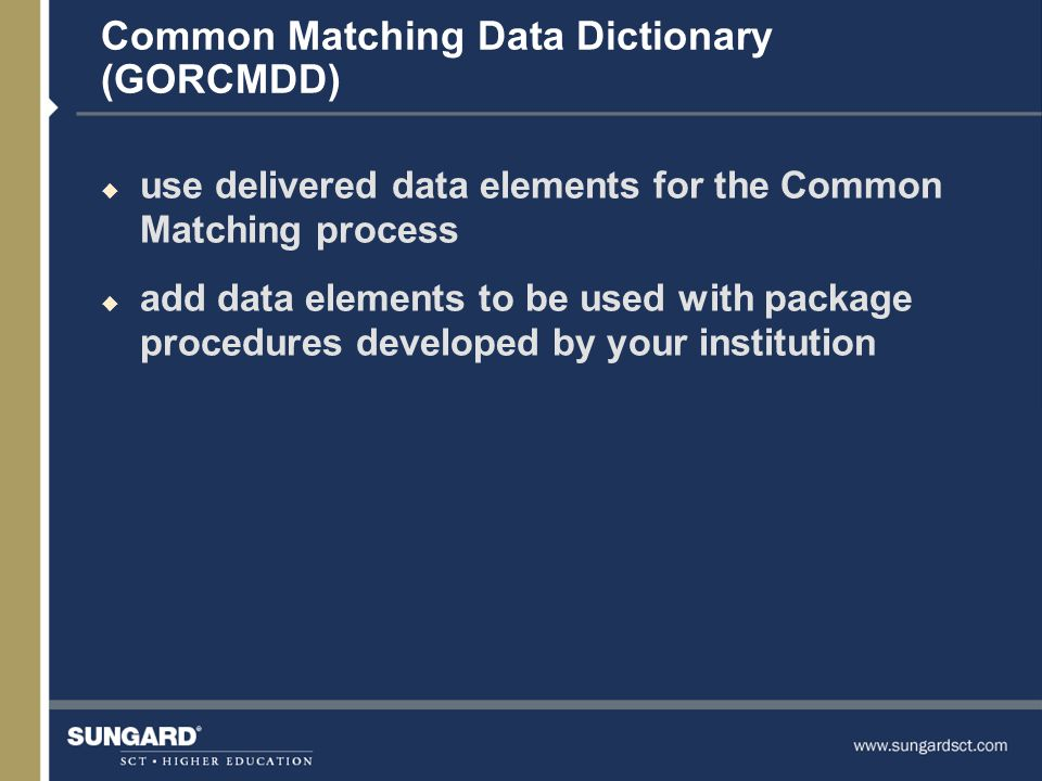 Common Matching Data Dictionary (GORCMDD) u use delivered data elements for the Common Matching process u add data elements to be used with package procedures developed by your institution