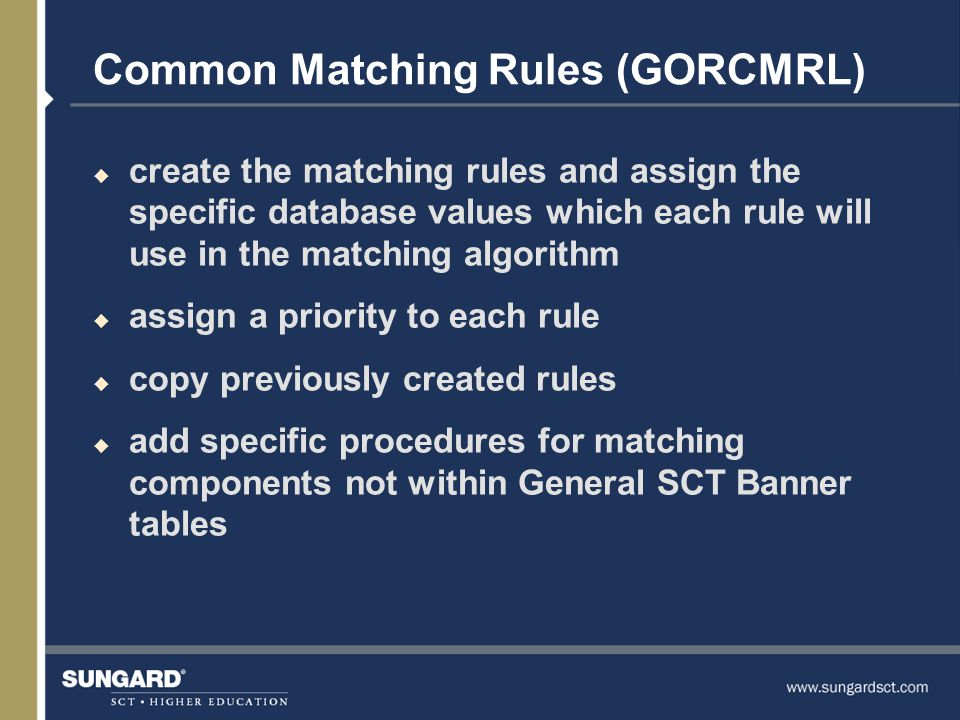 Common Matching Rules (GORCMRL) u create the matching rules and assign the specific database values which each rule will use in the matching algorithm u assign a priority to each rule u copy previously created rules u add specific procedures for matching components not within General SCT Banner tables