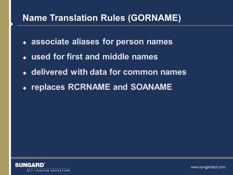 Name Translation Rules (GORNAME) u associate aliases for person names u used for first and middle names u delivered with data for common names u replaces RCRNAME and SOANAME