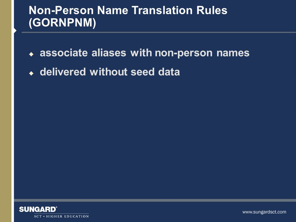 Non-Person Name Translation Rules (GORNPNM) u associate aliases with non-person names u delivered without seed data