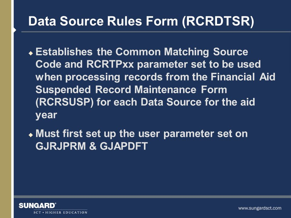 Data Source Rules Form (RCRDTSR) u Establishes the Common Matching Source Code and RCRTPxx parameter set to be used when processing records from the Financial Aid Suspended Record Maintenance Form (RCRSUSP) for each Data Source for the aid year u Must first set up the user parameter set on GJRJPRM & GJAPDFT