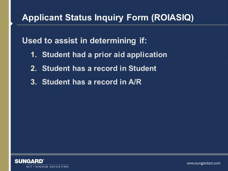 Applicant Status Inquiry Form (ROIASIQ) Used to assist in determining if: 1.Student had a prior aid application 2.Student has a record in Student 3.Student has a record in A/R