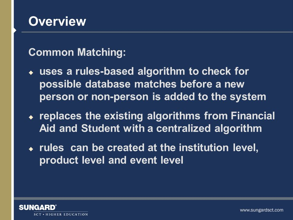 Overview Common Matching: u uses a rules-based algorithm to check for possible database matches before a new person or non-person is added to the system u replaces the existing algorithms from Financial Aid and Student with a centralized algorithm u rules can be created at the institution level, product level and event level