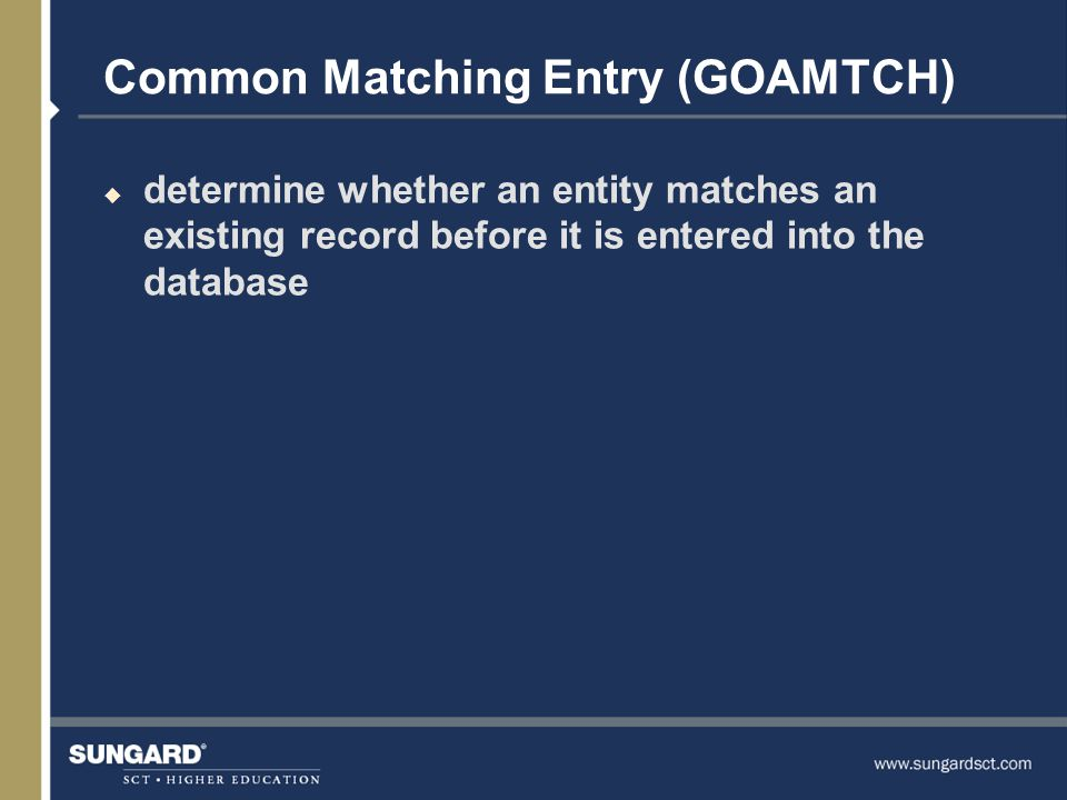 Common Matching Entry (GOAMTCH) u determine whether an entity matches an existing record before it is entered into the database