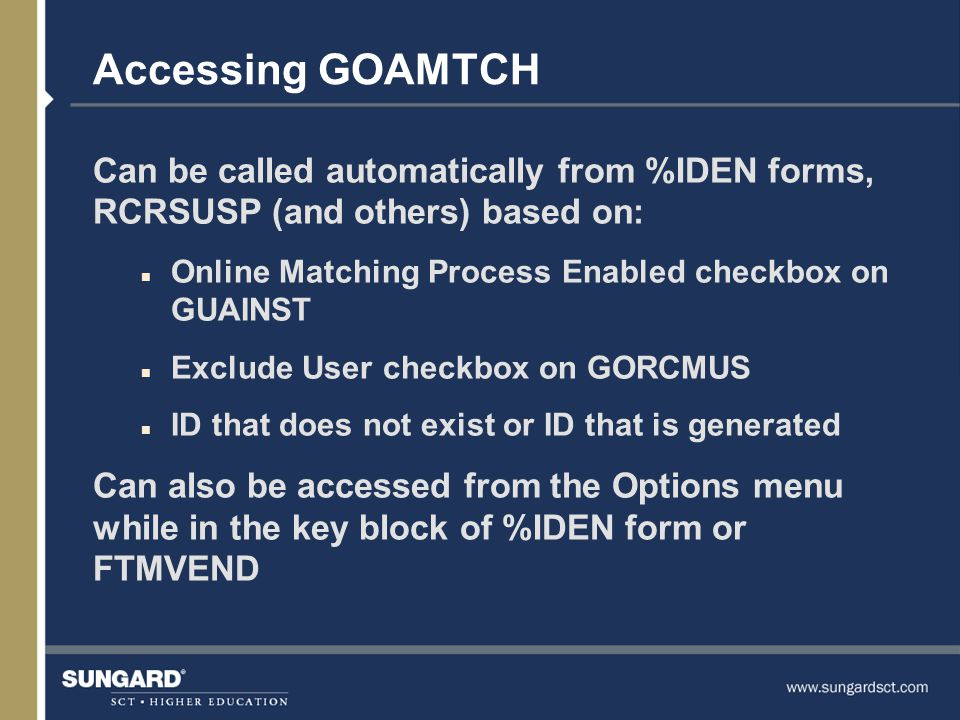 Accessing GOAMTCH Can be called automatically from %IDEN forms, RCRSUSP (and others) based on: n Online Matching Process Enabled checkbox on GUAINST n Exclude User checkbox on GORCMUS n ID that does not exist or ID that is generated Can also be accessed from the Options menu while in the key block of %IDEN form or FTMVEND