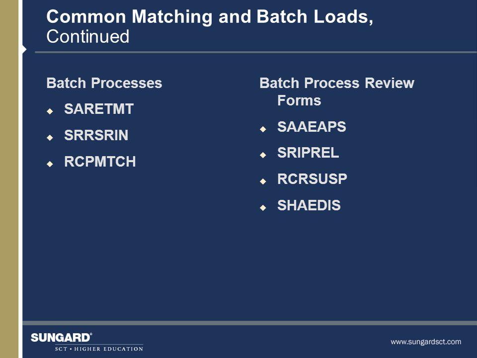 Common Matching and Batch Loads, Continued Batch Processes u SARETMT u SRRSRIN u RCPMTCH Batch Process Review Forms u SAAEAPS u SRIPREL u RCRSUSP u SHAEDIS