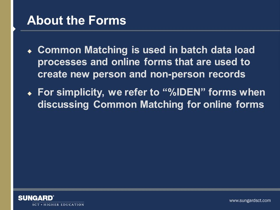 About the Forms u Common Matching is used in batch data load processes and online forms that are used to create new person and non-person records u For simplicity, we refer to %IDEN forms when discussing Common Matching for online forms