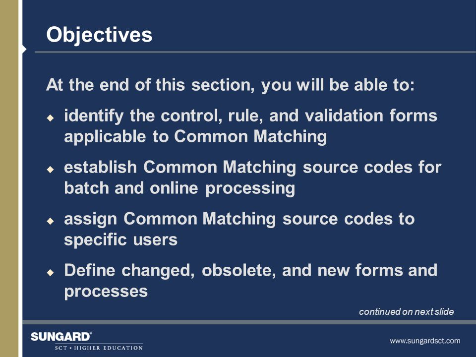 Objectives, Continued u establish rules for Common Matching source codes u select the type of records to compare for the Common Matching process u define default types for address, telephone, and e-mail u define aliases for persons and non-persons