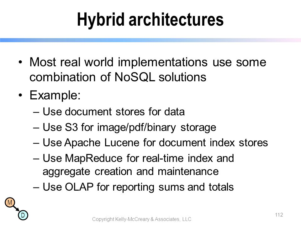 M D Hybrid architectures Most real world implementations use some combination of NoSQL solutions Example: –Use document stores for data –Use S3 for im