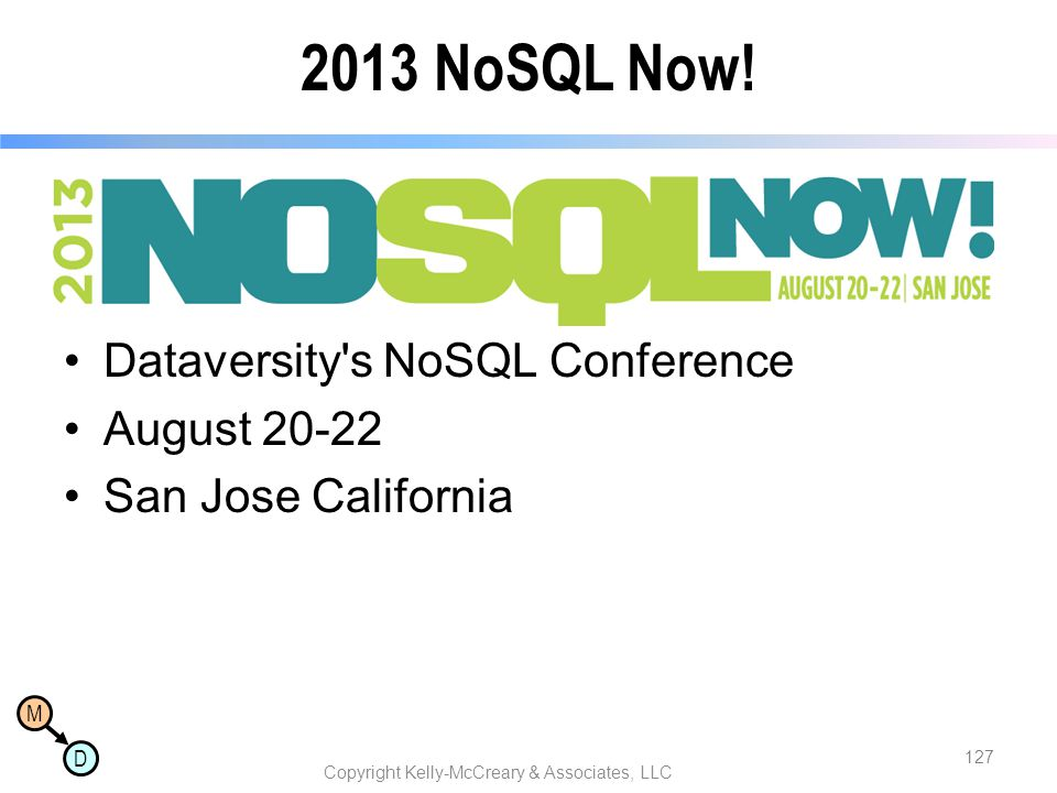 M D 2013 NoSQL Now! Dataversity's NoSQL Conference August 20-22 San Jose California Copyright Kelly-McCreary & Associates, LLC 127