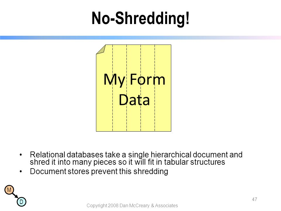 M D Copyright 2008 Dan McCreary & Associates 47 No-Shredding! Relational databases take a single hierarchical document and shred it into many pieces s