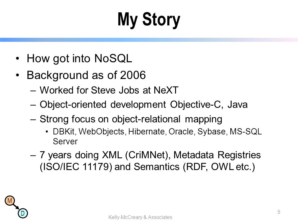 M D How got into NoSQL Background as of 2006 –Worked for Steve Jobs at NeXT –Object-oriented development Objective-C, Java –Strong focus on object-rel