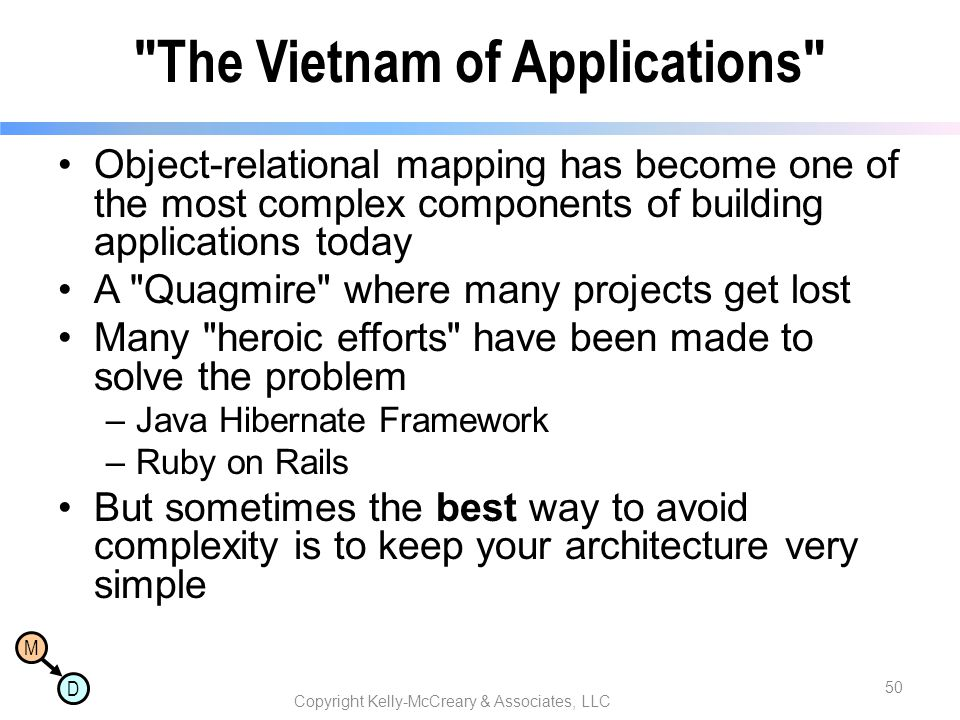 M D The Vietnam of Applications Object-relational mapping has become one of the most complex components of building applications today A Quagmire where many projects get lost Many heroic efforts have been made to solve the problem –Java Hibernate Framework –Ruby on Rails But sometimes the best way to avoid complexity is to keep your architecture very simple Copyright Kelly-McCreary & Associates, LLC 50
