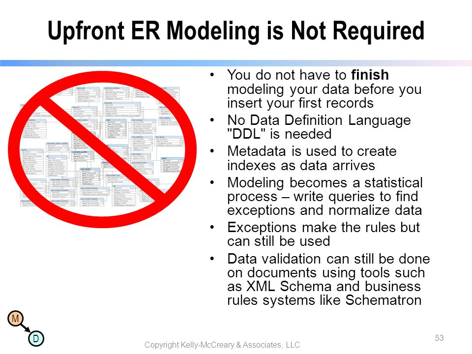 M D Upfront ER Modeling is Not Required You do not have to finish modeling your data before you insert your first records No Data Definition Language DDL is needed Metadata is used to create indexes as data arrives Modeling becomes a statistical process – write queries to find exceptions and normalize data Exceptions make the rules but can still be used Data validation can still be done on documents using tools such as XML Schema and business rules systems like Schematron Copyright Kelly-McCreary & Associates, LLC 53