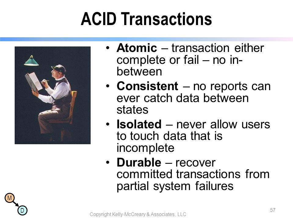 M D ACID Transactions Atomic – transaction either complete or fail – no in- between Consistent – no reports can ever catch data between states Isolate