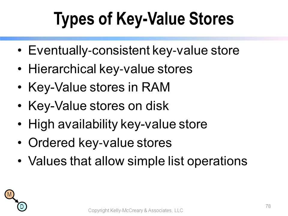 M D Types of Key-Value Stores Eventually ‐ consistent key ‐ value store Hierarchical key ‐ value stores Key-Value stores in RAM Key-Value stores on di