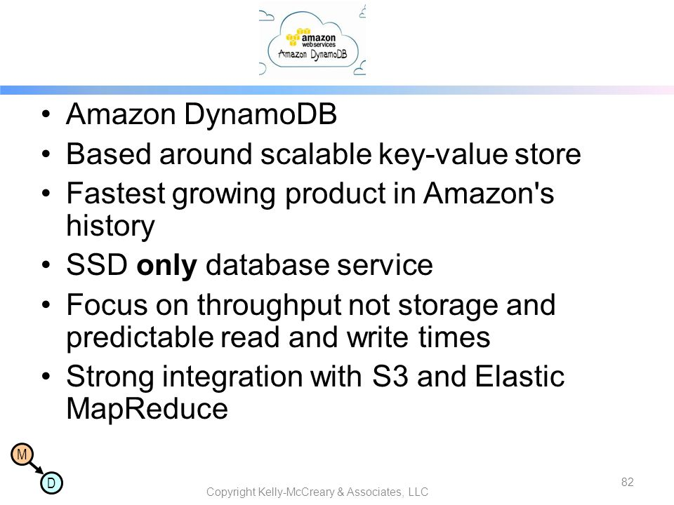 M D Amazon DynamoDB Based around scalable key-value store Fastest growing product in Amazon's history SSD only database service Focus on throughput no