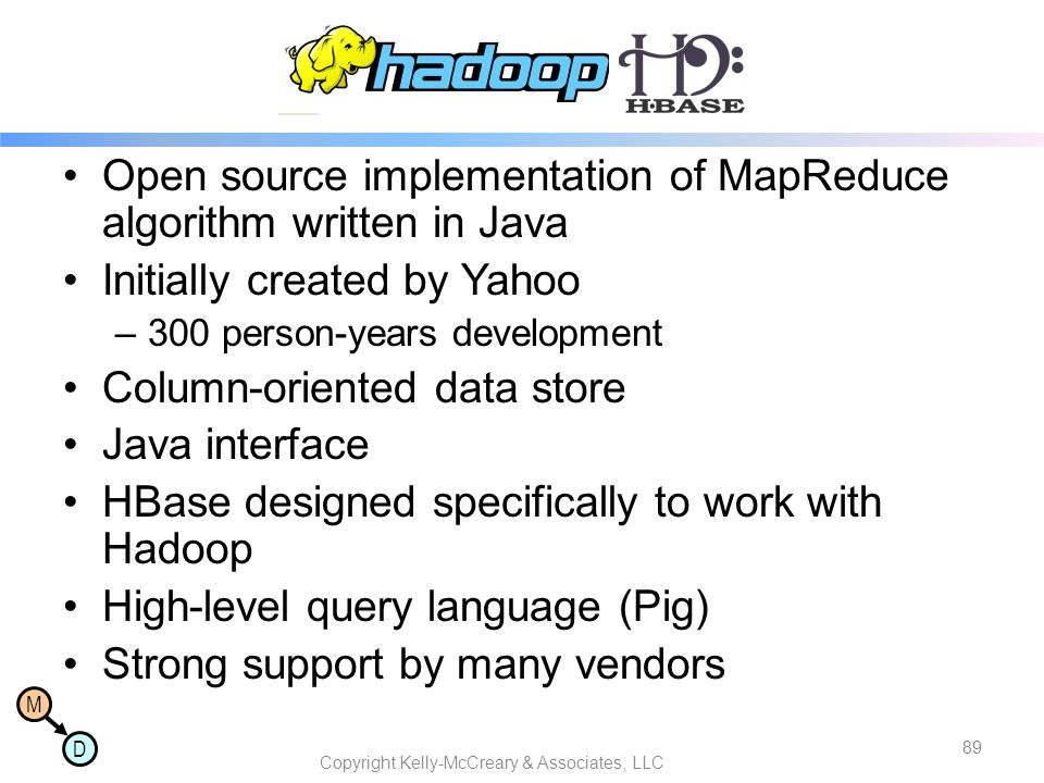 M D Hadoop/Hbase Open source implementation of MapReduce algorithm written in Java Initially created by Yahoo –300 person-years development Column-ori