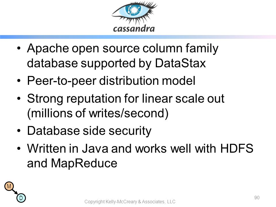 M D Cassandra Apache open source column family database supported by DataStax Peer-to-peer distribution model Strong reputation for linear scale out (