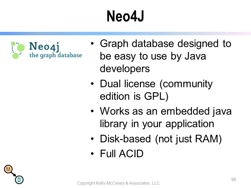 M D Neo4J Graph database designed to be easy to use by Java developers Dual license (community edition is GPL) Works as an embedded java library in your application Disk-based (not just RAM) Full ACID Copyright Kelly-McCreary & Associates, LLC 96