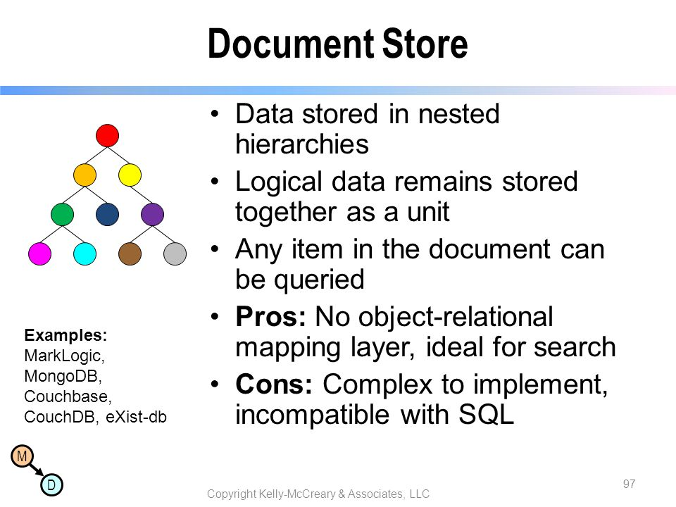 M D Document Store Data stored in nested hierarchies Logical data remains stored together as a unit Any item in the document can be queried Pros: No o