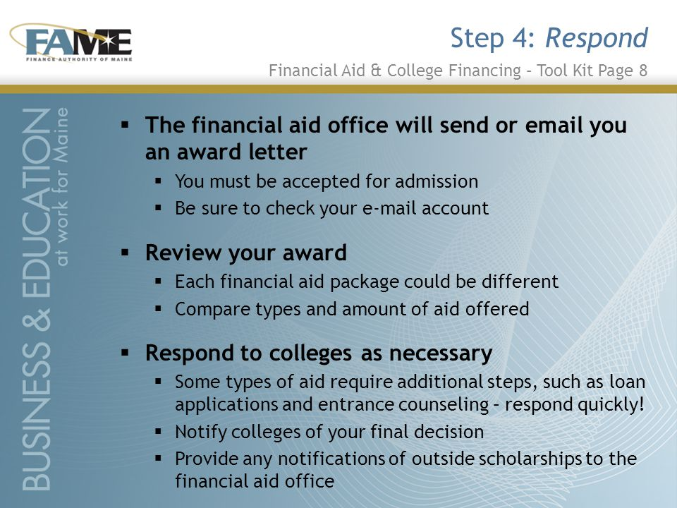  The financial aid office will send or email you an award letter  You must be accepted for admission  Be sure to check your e-mail account  Review your award  Each financial aid package could be different  Compare types and amount of aid offered  Respond to colleges as necessary  Some types of aid require additional steps, such as loan applications and entrance counseling – respond quickly.