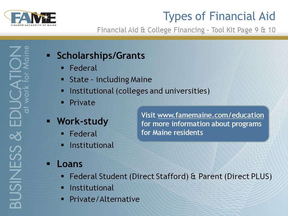  Scholarships/Grants  Federal  State – including Maine  Institutional (colleges and universities)  Private  Work-study  Federal  Institutional  Loans  Federal Student (Direct Stafford) & Parent (Direct PLUS)  Institutional  Private/Alternative Types of Financial Aid Financial Aid & College Financing – Tool Kit Page 9 & 10 Visit www.famemaine.com/education for more information about programs for Maine residents