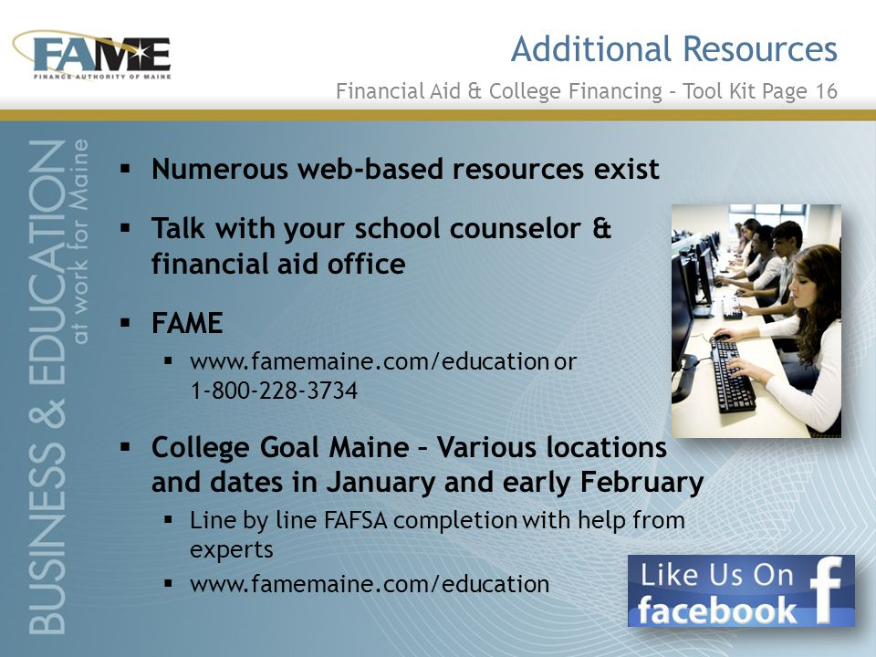 Additional Resources  Numerous web-based resources exist  Talk with your school counselor & financial aid office  FAME  www.famemaine.com/education or 1-800-228-3734  College Goal Maine – Various locations and dates in January and early February  Line by line FAFSA completion with help from experts  www.famemaine.com/education Financial Aid & College Financing – Tool Kit Page 16