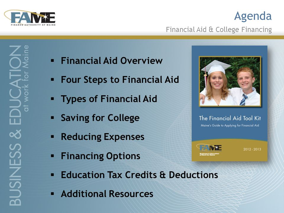  Financial Aid Overview  Four Steps to Financial Aid  Types of Financial Aid  Saving for College  Reducing Expenses  Financing Options  Education Tax Credits & Deductions  Additional Resources Agenda Financial Aid & College Financing