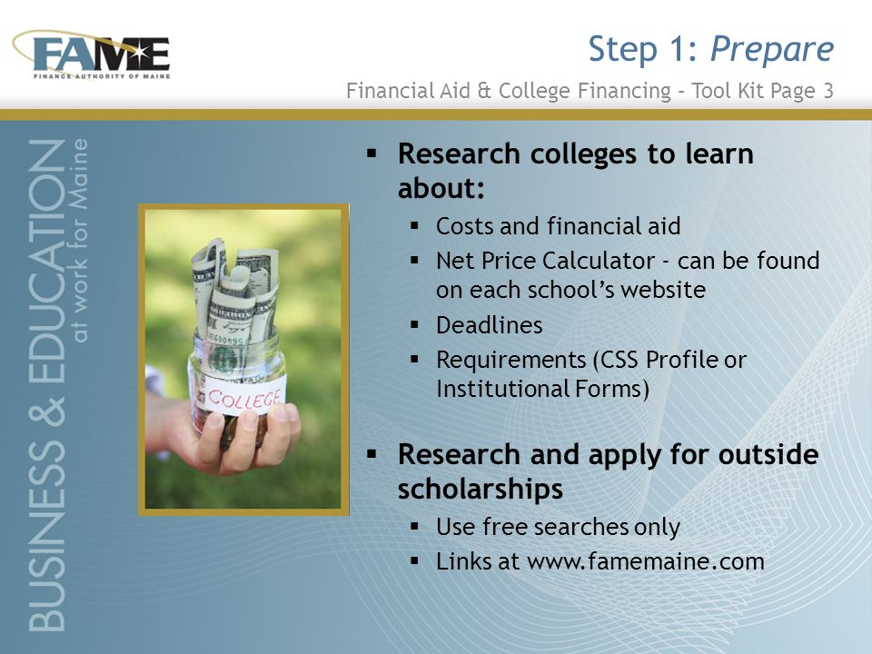  Research colleges to learn about:  Costs and financial aid  Net Price Calculator - can be found on each school's website  Deadlines  Requirements (CSS Profile or Institutional Forms)  Research and apply for outside scholarships  Use free searches only  Links at www.famemaine.com Step 1: Prepare Financial Aid & College Financing – Tool Kit Page 3