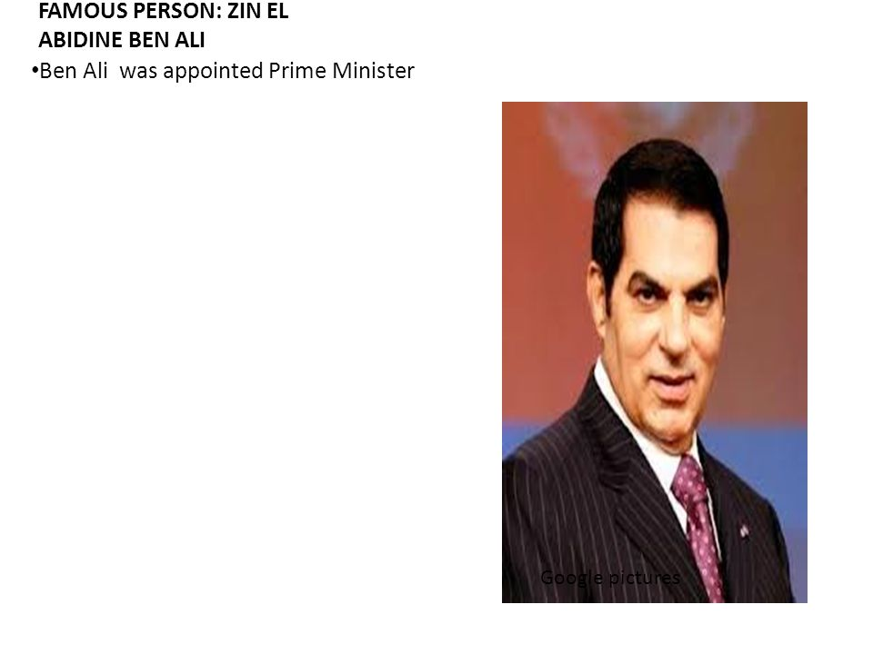 FAMOUS PERSON: ZIN EL ABIDINE BEN ALI Ben Ali was appointed Prime Minister Google pictures
