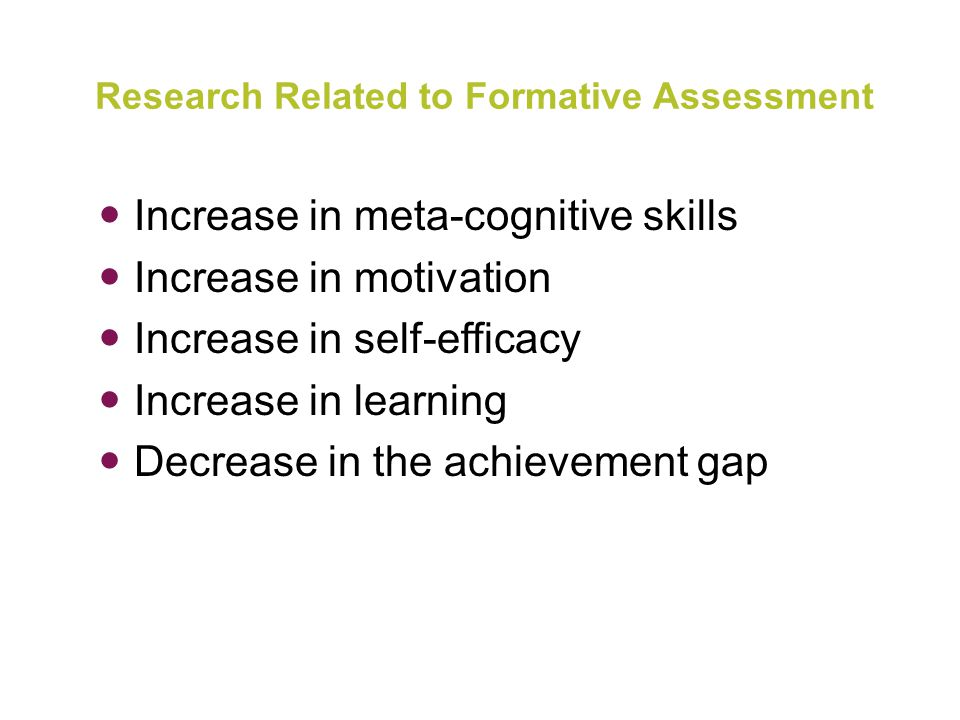 Research Related to Formative Assessment Increase in meta-cognitive skills Increase in motivation Increase in self-efficacy Increase in learning Decrease in the achievement gap