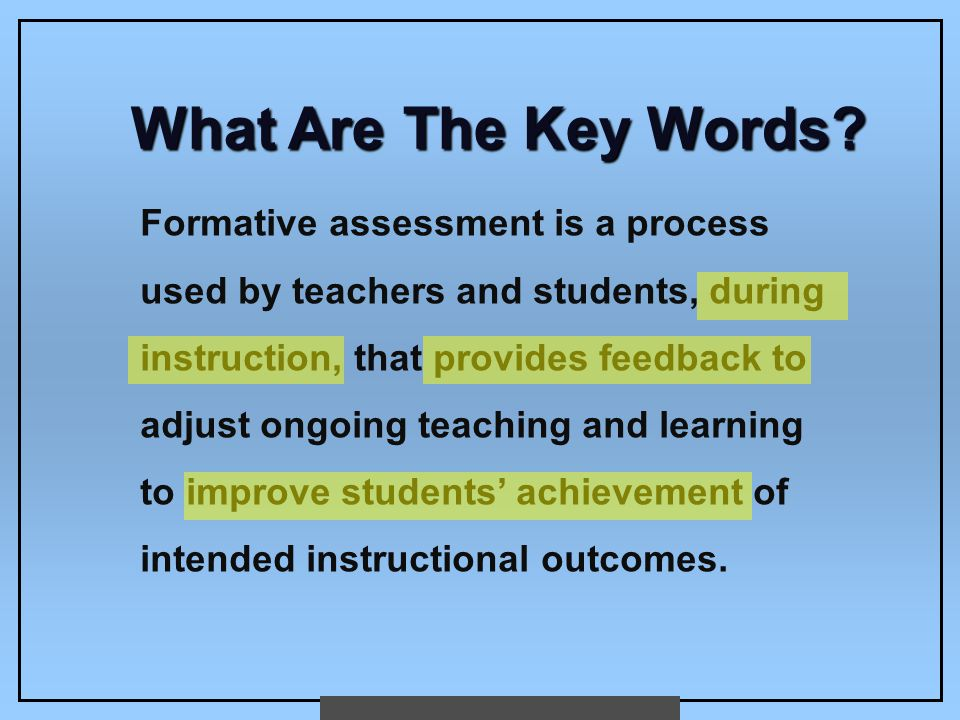 What Are The Key Words? Formative assessment is a process used by teachers and students, during instruction, that provides feedback to adjust ongoing