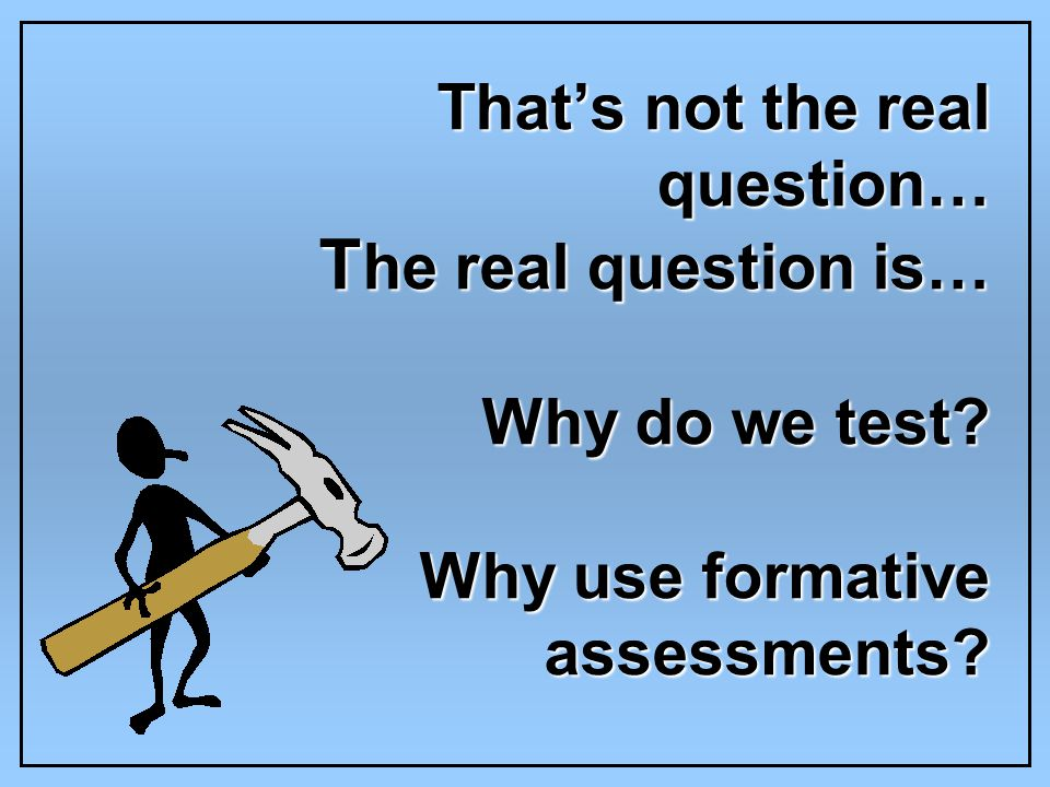 That's not the real question… T he real question is… Why do we test? Why use formative assessments?